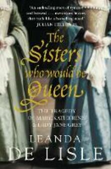 The Sisters Who Would Be Queen: The Tragedy of Mary, Katherine and Lady Jane Grey - Leanda de Lisle - cover