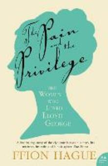 The Pain and the Privilege: The Women in Lloyd George's Life - Ffion Hague - cover