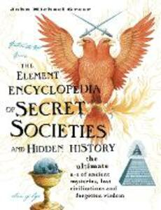 The Element Encyclopedia of Secret Societies and Hidden History: The Ultimate A-Z of Ancient Mysteries, Lost Civilizations and Forgotten Wisdom - John Michael Greer - cover
