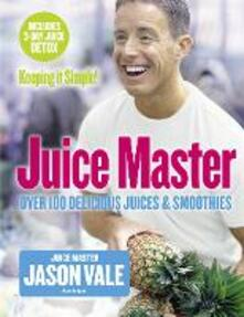 Juice Master Keeping It Simple: Over 100 Delicious Juices and Smoothies - Jason Vale - cover