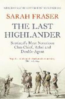 The Last Highlander: Scotland'S Most Notorious Clan Chief, Rebel & Double Agent - Sarah Fraser - cover