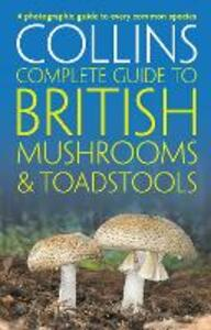 Collins Complete British Mushrooms and Toadstools: The Essential Photograph Guide to Britain's Fungi - Paul Sterry,Barry Hughes - cover