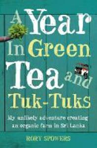 A Year in Green Tea and Tuk-Tuks: My Unlikely Adventure Creating an ECO Farm in Sri Lanka - Rory Spowers - cover