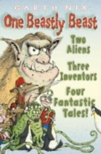 One Beastly Beast: Two Aliens, Three Inventors, Four Fantastic Tales - Garth Nix - cover