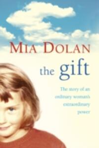 The Gift: The Story of an Ordinary Woman's Extraordinary Power - Mia Dolan - cover