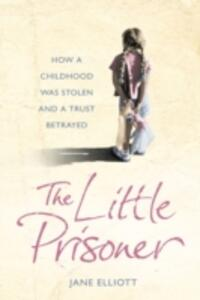 The Little Prisoner: How a Childhood Was Stolen and a Trust Betrayed - Jane Elliott - cover