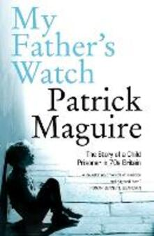 My Father's Watch: The Story of a Child Prisoner in 70s Britain - Patrick Maguire,Carlo Gebler - cover