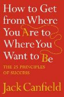 How to Get from Where You Are to Where You Want to Be: The 25 Principles of Success - Jack Canfield - cover