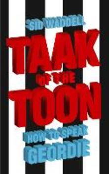 Taak of the Toon: How to Speak Geordie - Sid Waddell - cover
