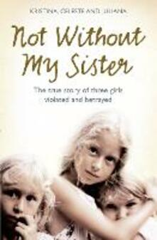 Not Without My Sister: The True Story of Three Girls Violated and Betrayed by Those They Trusted - Kristina Jones,Celeste Jones,Juliana Buhring - cover