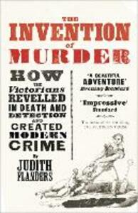 The Invention of Murder: How the Victorians Revelled in Death and Detection and Created Modern Crime - Judith Flanders - cover