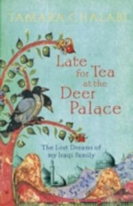 Late for Tea at the Deer Palace: The Lost Dreams of My Iraqi Family - Tamara Chalabi - cover