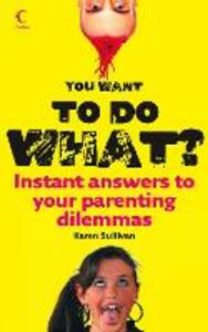 You Want to Do What?: Instant Answers to Your Parenting Dilemmas - Karen Sullivan - cover