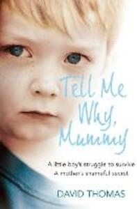 Tell Me Why, Mummy: A Little Boy's Struggle to Survive. a Mother's Shameful Secret. the Power to Forgive. - David Thomas - cover