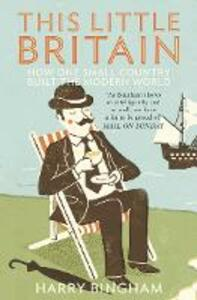 This Little Britain: How One Small Country Changed the Modern World - Harry Bingham - cover