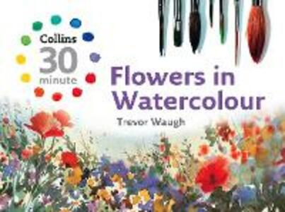 Collins 30 Minute Flowers in Watercolour - Trevor Waugh - cover