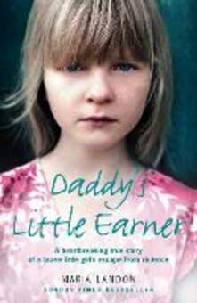 Daddy's Little Earner: A Heartbreaking True Story of a Brave Little Girl's Escape from Violence - Maria Landon - cover