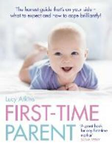 First-Time Parent: The Honest Guide to Coping Brilliantly and Staying Sane in Your Baby's First Year - Lucy Atkins - cover