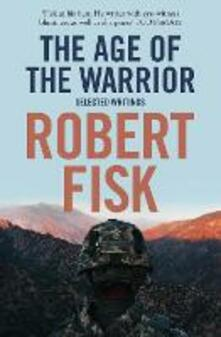 The Age of the Warrior: Selected Writings - Robert Fisk - cover