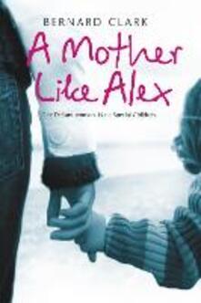 A Mother Like Alex: One Defiant Woman. Nine Special Children. - Bernard Clark - cover