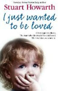 I Just Wanted to Be Loved: A Boy Eager to Please. the Man Who Destroyed His Childhood. the Love That Overcame it. - Stuart Howarth - cover