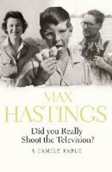 Did You Really Shoot the Television?: A Family Fable - Max Hastings - cover