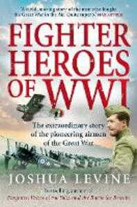 Fighter Heroes of WWI: The Untold Story of the Brave and Daring Pioneer Airmen of the Great War - Joshua Levine - cover