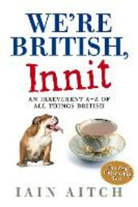 Ebook in inglese We're British, Innit: An Irreverent A to Z of All Things British Aitch, Iain
