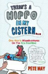 Ebook in inglese There's A Hippo In My Cistern: One Man's Misadventures on the Eco-Frontline May, Pete