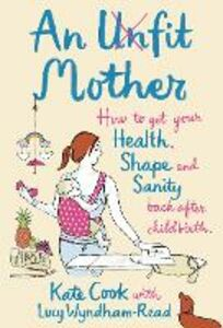 Ebook in inglese Unfit Mother: How to get your Health, Shape and Sanity back after Childbirth Cook, Kate