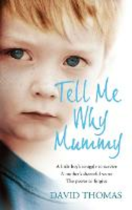 Ebook in inglese Tell Me Why, Mummy: A Little Boy's Struggle to Survive. A Mother's Shameful Secret. The Power to Forgive. Thomas, David