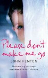 Ebook in inglese Please Don't Make Me Go: How One Boy's Courage Overcame A Brutal Childhood Fenton, John