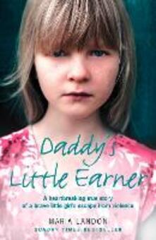 Daddy's Little Earner: A heartbreaking true story of a brave little girl's escape from violence