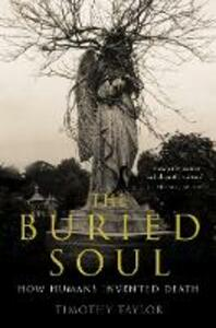 The Buried Soul: How Humans Invented Death - Timothy Taylor - cover