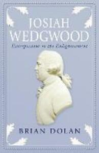 Josiah Wedgwood: Entrepreneur to the Enlightenment - Brian Dolan - cover