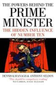 The Powers Behind the Prime Minister: The Hidden Influence of Number Ten - Dennis Kavanagh,Anthony Seldon - cover