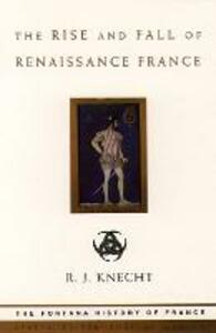 The Rise and Fall of Renaissance France - R. J. Knecht - cover