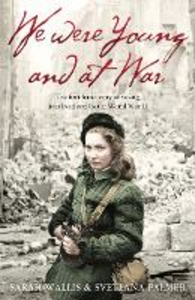 Ebook in inglese We Were Young and at War: The first-hand story of young lives lived and lost in World War Two Palmer, Svetlana , Wallis, Sarah