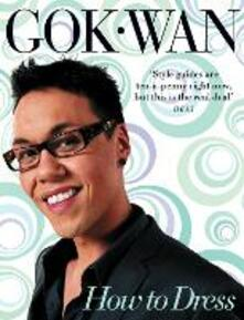 How to Dress: Your Complete Style Guide for Every Occasion - Gok Wan - cover