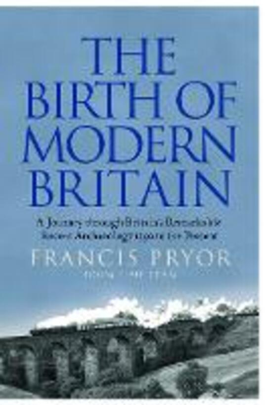 The Birth of Modern Britain: A Journey Through Britain's Remarkable Recent Archaeology - Francis Pryor - cover