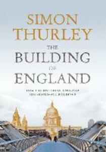 The Building of England: How the History of England Has Shaped Our Buildings - Simon Thurley - cover