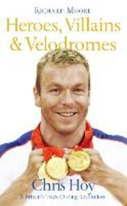 Heroes, Villains and Velodromes: Chris Hoy and Britain's Track Cycling Revolution - Richard Moore - cover