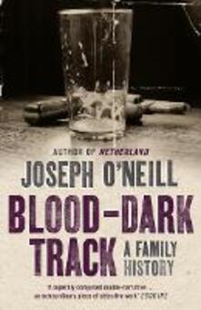 Blood-Dark Track: A Family History - Joseph O'Neill - cover