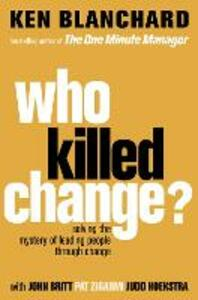 Who Killed Change?: Solving the Mystery of Leading People Through Change - Ken Blanchard - cover