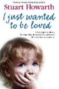 Ebook in inglese I Just Wanted to Be Loved: A boy eager to please. The man who destroyed his childhood. The love that overcame it. Howarth, Stuart