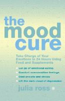 The Mood Cure: Take Charge of Your Emotions in 24 Hours Using Food and Supplements - Julia Ross - cover