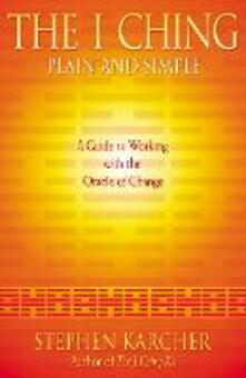 The I Ching Plain and Simple: A Guide to Working with the Oracle of Change - Stephen L. Karcher - cover