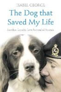 The Dog that Saved My Life: Incredible True Stories of Canine Loyalty Beyond All Bounds - Isabel George - cover