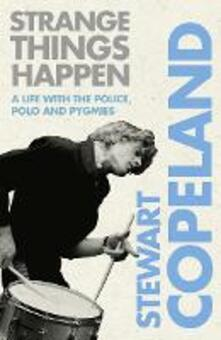 Strange Things Happen: A Life with the Police, Polo and Pygmies - Stewart Copeland - cover