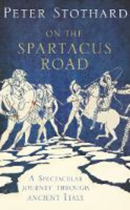 Ebook in inglese On the Spartacus Road: A Spectacular Journey through Ancient Italy Stothard, Peter